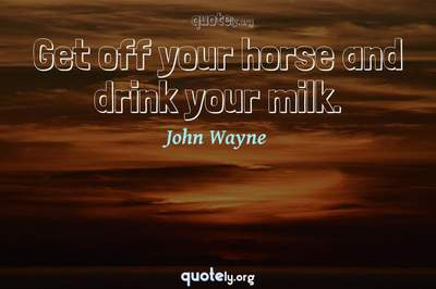 Photo Quote of Get off your horse and drink your milk.