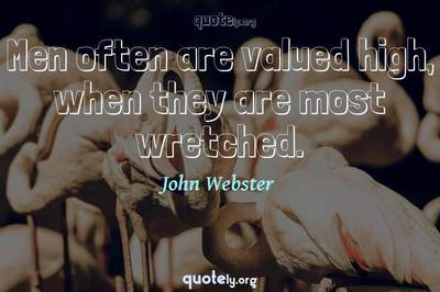 Photo Quote of Men often are valued high, when they are most wretched.
