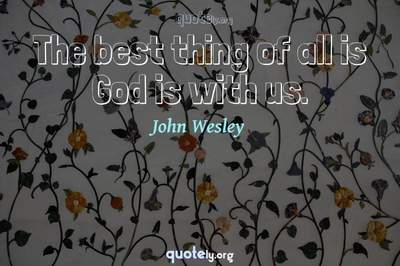 Photo Quote of The best thing of all is God is with us.