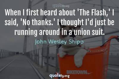 Photo Quote of When I first heard about 'The Flash,' I said, 'No thanks.' I thought I'd just be running around in a union suit.