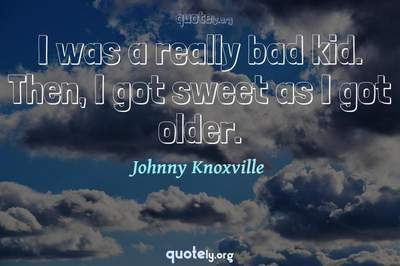 Photo Quote of I was a really bad kid. Then, I got sweet as I got older.