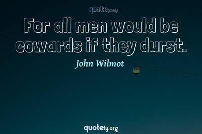 Photo Quote of For all men would be cowards if they durst.