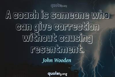 Photo Quote of A coach is someone who can give correction without causing resentment.