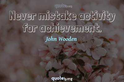 Photo Quote of Never mistake activity for achievement.