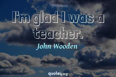 Photo Quote of I'm glad I was a teacher.