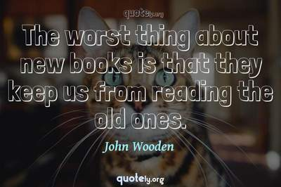 Photo Quote of The worst thing about new books is that they keep us from reading the old ones.