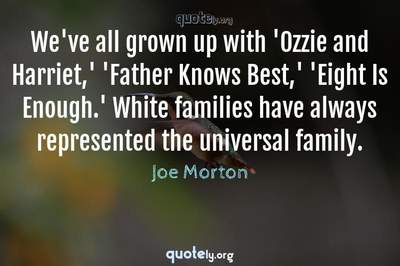 Photo Quote of We've all grown up with 'Ozzie and Harriet,' 'Father Knows Best,' 'Eight Is Enough.' White families have always represented the universal family.