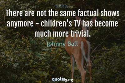 Photo Quote of There are not the same factual shows anymore - children's TV has become much more trivial.