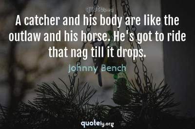 Photo Quote of A catcher and his body are like the outlaw and his horse. He's got to ride that nag till it drops.