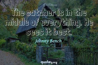 Photo Quote of The catcher is in the middle of everything. He sees it best.