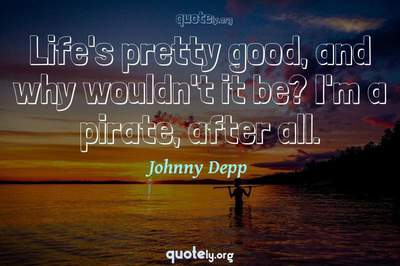 Photo Quote of Life's pretty good, and why wouldn't it be? I'm a pirate, after all.