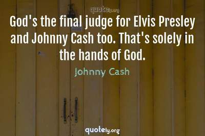Photo Quote of God's the final judge for Elvis Presley and Johnny Cash too. That's solely in the hands of God.