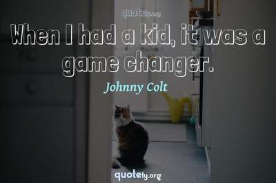 Photo Quote of When I had a kid, it was a game changer.