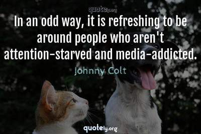 Photo Quote of In an odd way, it is refreshing to be around people who aren't attention-starved and media-addicted.