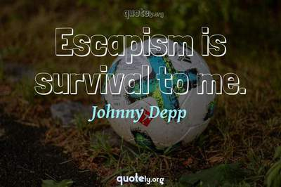 Photo Quote of Escapism is survival to me.