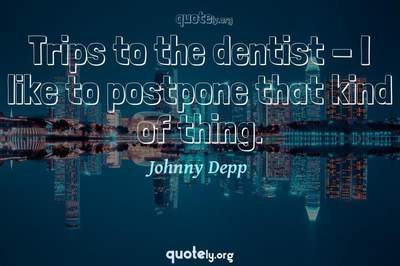 Photo Quote of Trips to the dentist - I like to postpone that kind of thing.