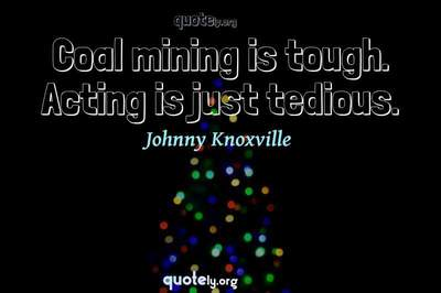Photo Quote of Coal mining is tough. Acting is just tedious.