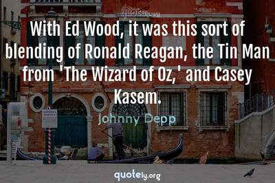 Photo Quote of With Ed Wood, it was this sort of blending of Ronald Reagan, the Tin Man from 'The Wizard of Oz,' and Casey Kasem.