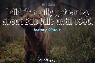 Photo Quote of I didn't really get crazy about Bob Wills until 1940.