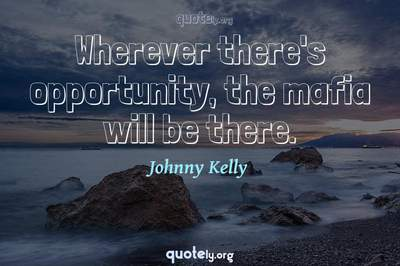 Photo Quote of Wherever there's opportunity, the mafia will be there.