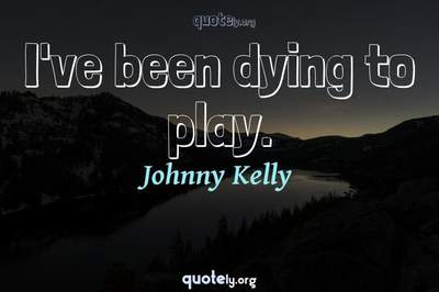 Photo Quote of I've been dying to play.