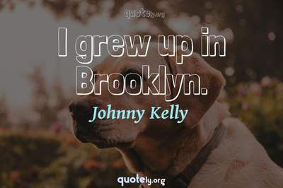 Photo Quote of I grew up in Brooklyn.