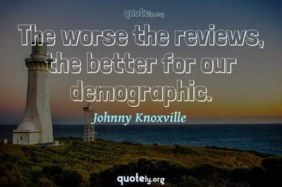 Photo Quote of The worse the reviews, the better for our demographic.