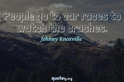 Photo Quote of People go to car races to watch the crashes.
