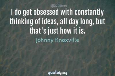 Photo Quote of I do get obsessed with constantly thinking of ideas, all day long, but that's just how it is.