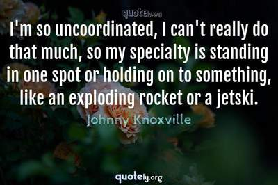 Photo Quote of I'm so uncoordinated, I can't really do that much, so my specialty is standing in one spot or holding on to something, like an exploding rocket or a jetski.