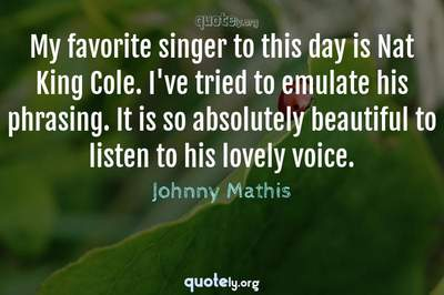 Photo Quote of My favorite singer to this day is Nat King Cole. I've tried to emulate his phrasing. It is so absolutely beautiful to listen to his lovely voice.