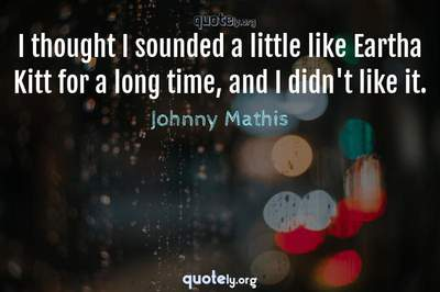 Photo Quote of I thought I sounded a little like Eartha Kitt for a long time, and I didn't like it.