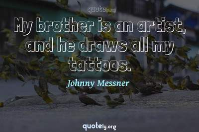 Photo Quote of My brother is an artist, and he draws all my tattoos.