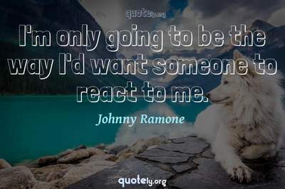 Photo Quote of I'm only going to be the way I'd want someone to react to me.