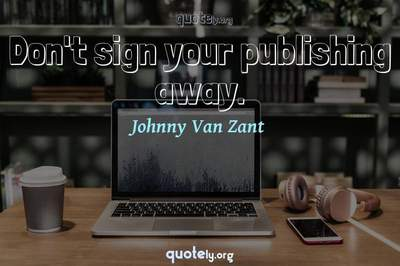 Photo Quote of Don't sign your publishing away.