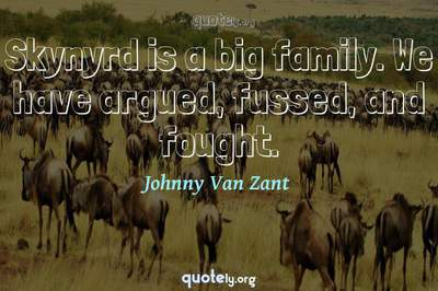 Photo Quote of Skynyrd is a big family. We have argued, fussed, and fought.