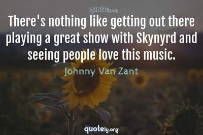 Photo Quote of There's nothing like getting out there playing a great show with Skynyrd and seeing people love this music.