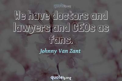 Photo Quote of We have doctors and lawyers and CEOs as fans.