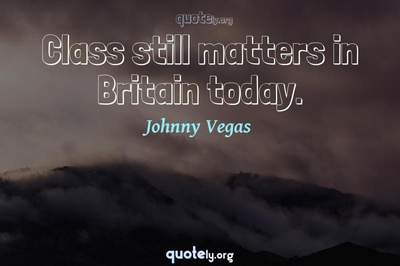 Photo Quote of Class still matters in Britain today.