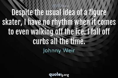 Photo Quote of Despite the usual idea of a figure skater, I have no rhythm when it comes to even walking off the ice. I fall off curbs all the time.