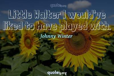 Photo Quote of Little Walter I would've liked to have played with.