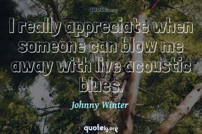 Photo Quote of I really appreciate when someone can blow me away with live acoustic blues.
