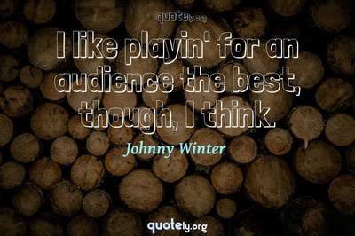 Photo Quote of I like playin' for an audience the best, though, I think.