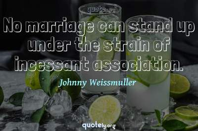Photo Quote of No marriage can stand up under the strain of incessant association.