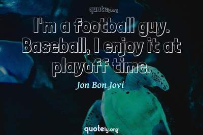 Photo Quote of I'm a football guy. Baseball, I enjoy it at playoff time.