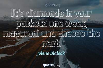 Photo Quote of It's diamonds in your pockets one week, macaroni and cheese the next.