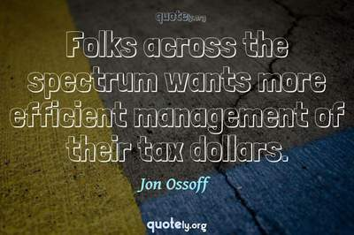 Photo Quote of Folks across the spectrum wants more efficient management of their tax dollars.