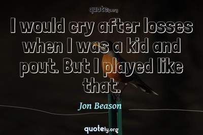 Photo Quote of I would cry after losses when I was a kid and pout. But I played like that.