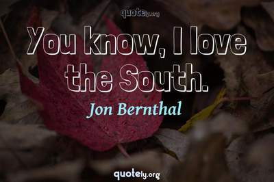 Photo Quote of You know, I love the South.