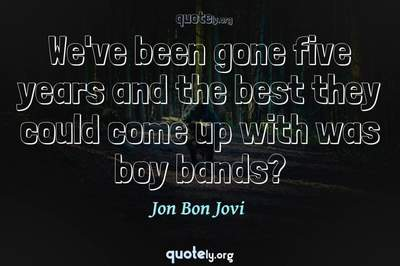 Photo Quote of We've been gone five years and the best they could come up with was boy bands?